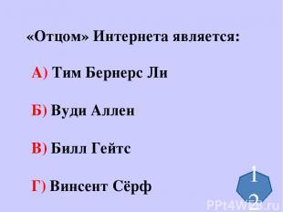 «Отцом» Интернета является: А) Тим Бернерс Ли Б) Вуди Аллен В) Билл Гейтс Г) Вин