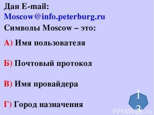 Дан E-mail: Moscow@info.peterburg.ru Символы Moscow – это: А) Имя пользователя Б