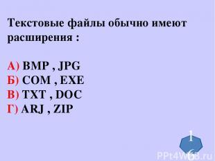 Текстовые файлы обычно имеют расширения : А) BMP , JPG Б) COM , EXE В) TXT , DOC