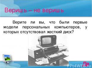 Веришь – не веришь Верите ли вы, что были первые модели персональных компьютеров