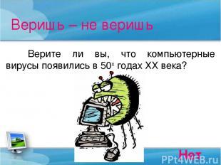 Веришь – не веришь Верите ли вы, что компьютерные вирусы появились в 50х годах Х