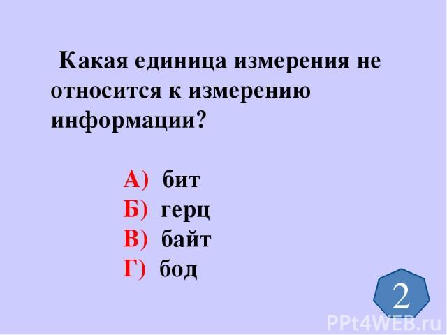 Какая единица измерения не относится к измерению информации? А) бит Б) герц В) байт Г) бод 2