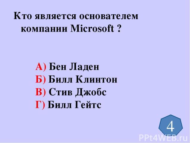 Кто является основателем компании Microsoft ? А) Бен Ладен Б) Билл Клинтон В) Стив Джобс Г) Билл Гейтс 4