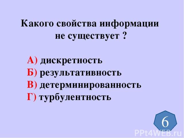 Какого свойства информации не существует ? А) дискретность Б) результативность В) детерминированность Г) турбулентность 6