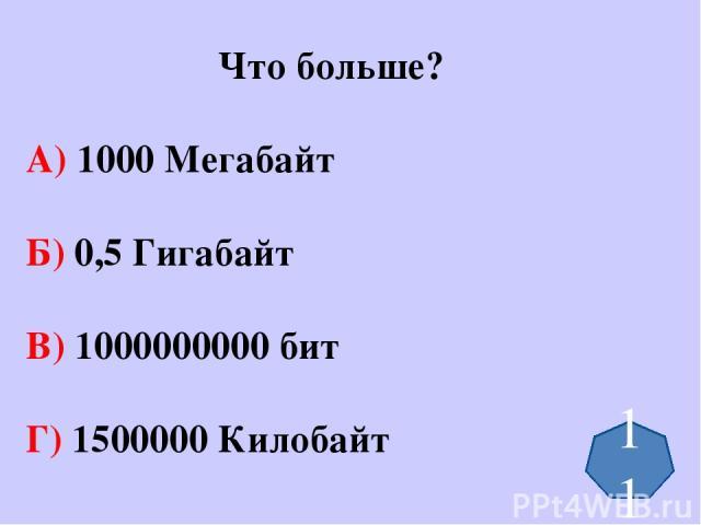 Что больше? А) 1000 Мегабайт Б) 0,5 Гигабайт В) 1000000000 бит Г) 1500000 Килобайт 11