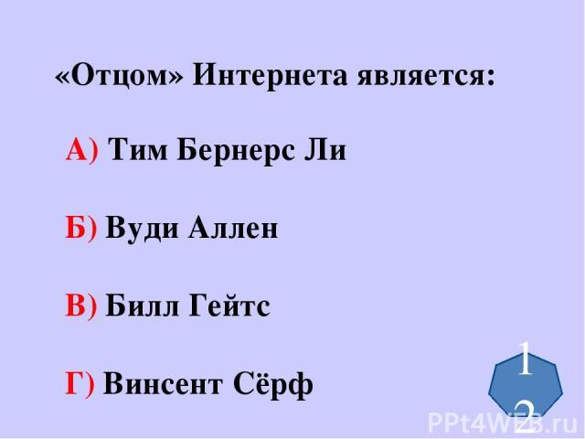 «Отцом» Интернета является: А) Тим Бернерс Ли Б) Вуди Аллен В) Билл Гейтс Г) Винсент Сёрф 12