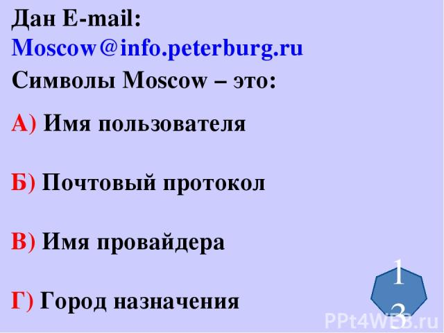 Дан E-mail: Moscow@info.peterburg.ru Символы Moscow – это: А) Имя пользователя Б) Почтовый протокол В) Имя провайдера Г) Город назначения 13