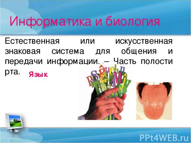 Информатика и биология Естественная или искусственная знаковая система для общения и передачи информации. – Часть полости рта. Язык