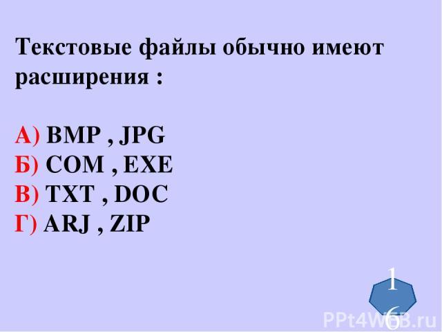 Текстовые файлы обычно имеют расширения : А) BMP , JPG Б) COM , EXE В) TXT , DOC Г) ARJ , ZIP 16