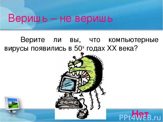 Веришь – не веришь Верите ли вы, что компьютерные вирусы появились в 50х годах ХХ века? Нет