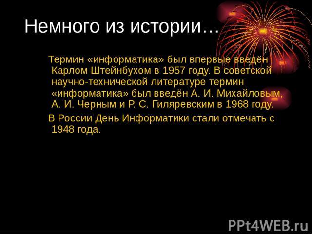 Немного из истории… Термин «информатика» был впервые введён Карлом Штейнбухом в 1957 году. В советской научно-технической литературе термин «информатика» был введён А.И. Михайловым, А.И. Черным и Р.С. Гиляревским в 1968 году. В России День Информ…