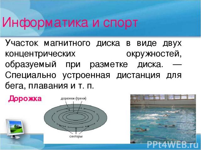 Информатика и спорт Участок магнитного диска в виде двух концентрических окружностей, образуемый при разметке диска. — Специально устроенная дистанция для бега, плавания и т. п. Дорожка