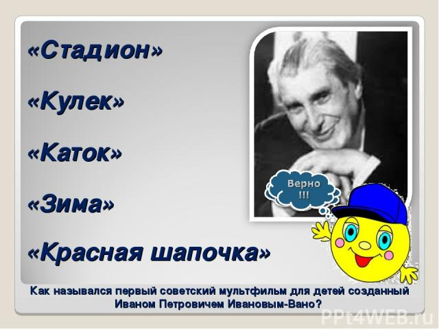 Как назывался первый советский мультфильм для детей созданный Иваном Петровичем Ивановым-Вано? «Каток» «Кулек» «Красная шапочка» «Зима» «Стадион»
