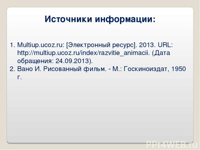 Источники информации: Multiup.ucoz.ru: [Электронный ресурс]. 2013. URL: http://multiup.ucoz.ru/index/razvitie_animacii. (Дата обращения: 24.09.2013). Вано И. Рисованный фильм. - М.: Госкиноиздат, 1950 г.