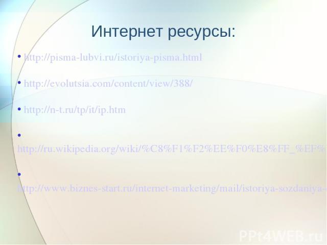 http://pisma-lubvi.ru/istoriya-pisma.html http://evolutsia.com/content/view/388/ http://n-t.ru/tp/it/ip.htm http://ru.wikipedia.org/wiki/%C8%F1%F2%EE%F0%E8%FF_%EF%EE%F7%F2%FB http://www.biznes-start.ru/internet-marketing/mail/istoriya-sozdaniya-elek…