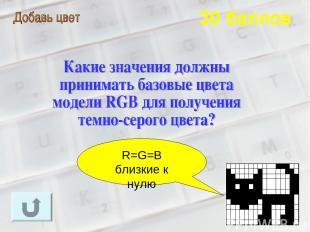 30 баллов R=G=B близкие к нулю