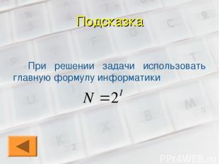 Подсказка При решении задачи использовать главную формулу информатики