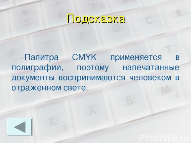 Подсказка Палитра CMYK применяется в полиграфии, поэтому напечатанные документы воспринимаются человеком в отраженном свете.