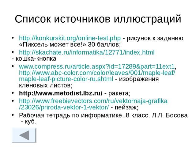 Список источников иллюстраций http://konkurskit.org/online-test.php - рисунок к заданию «Пиксель может все!» 30 баллов; http://skachate.ru/informatika/12771/index.html - кошка-кнопка www.compress.ru/article.aspx?id=17289&part=11ext1, http://www.abc-…