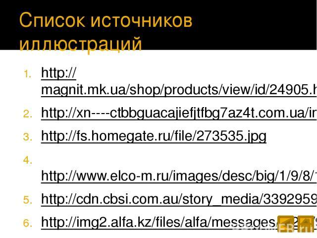 Список источников иллюстраций http://magnit.mk.ua/shop/products/view/id/24905.html http://xn----ctbbguacajiefjtfbg7az4t.com.ua/images/product_images/popup_images/2049_0.jpg http://fs.homegate.ru/file/273535.jpg http://www.elco-m.ru/images/desc/big/1…