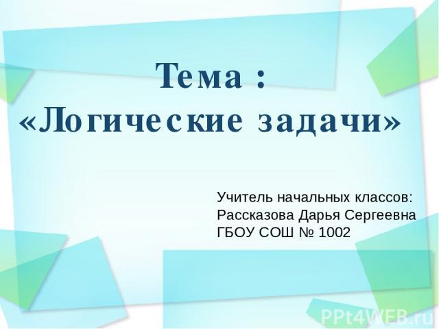 Тема : «Логические задачи» Учитель начальных классов: Рассказова Дарья Сергеевна ГБОУ СОШ № 1002