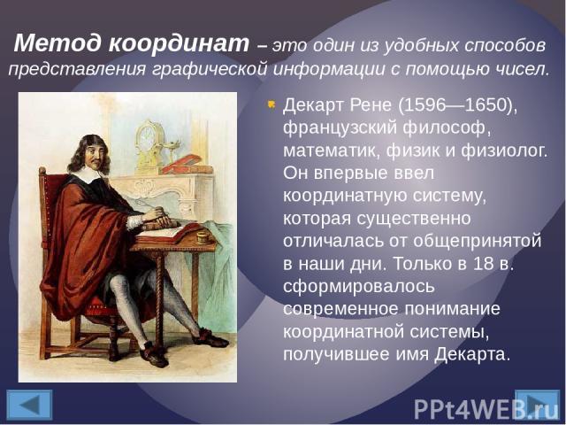 Декарт Рене (1596—1650), французский философ, математик, физик и физиолог. Он впервые ввел координатную систему, которая существенно отличалась от общепринятой в наши дни. Только в 18 в. сформировалось современное понимание координатной системы, пол…