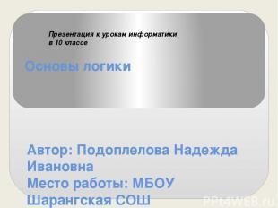 Основы логики Автор: Подоплелова Надежда Ивановна Место работы: МБОУ Шарангская