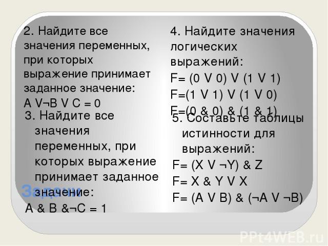 Задачи 2. Найдите все значения переменных, при которых выражение принимает заданное значение: А V¬B V С = 0 4. Найдите значения логических выражений: F= (0 V 0) V (1 V 1) F=(1 V 1) V (1 V 0) F=(0 & 0) & (1 & 1) 3. Найдите все значения переменных, пр…