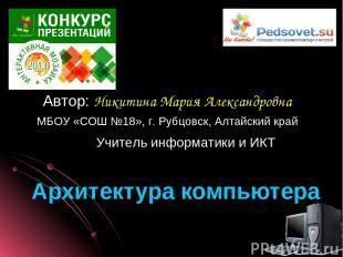 Архитектура компьютера Автор: Никитина Мария Александровна МБОУ «СОШ №18», г. Ру