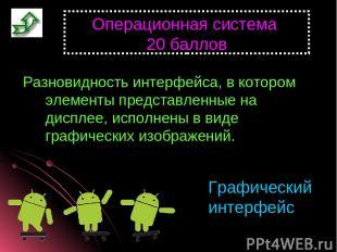 Операционная система 20 баллов Разновидность интерфейса, в котором элементы пред