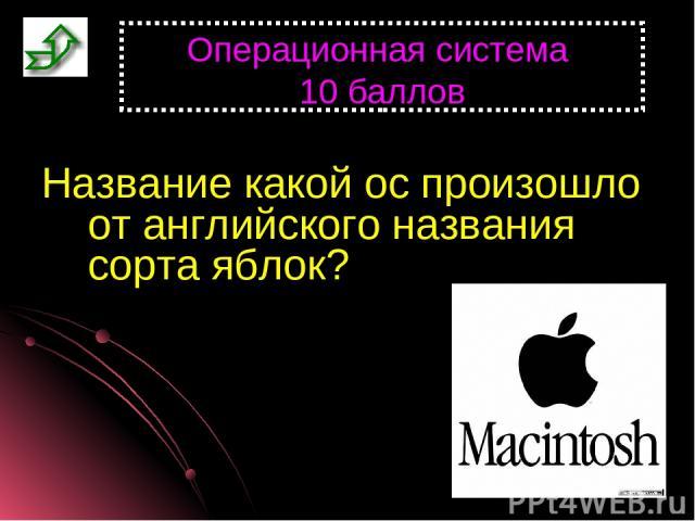 Операционная система 10 баллов Название какой ос произошло от английского названия сорта яблок?