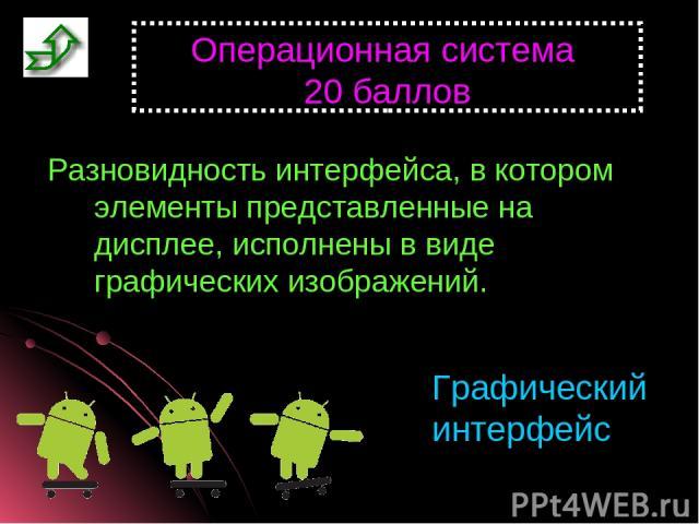 Операционная система 20 баллов Разновидность интерфейса, в котором элементы представленные на дисплее, исполнены в виде графических изображений. Графический интерфейс