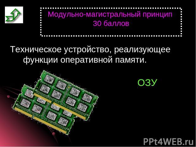 Модульно-магистральный принцип 30 баллов Техническое устройство, реализующее функции оперативной памяти. ОЗУ