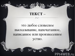 ТЕКСТ – это любое словесное высказывание, напечатанное, написанное или произнесе
