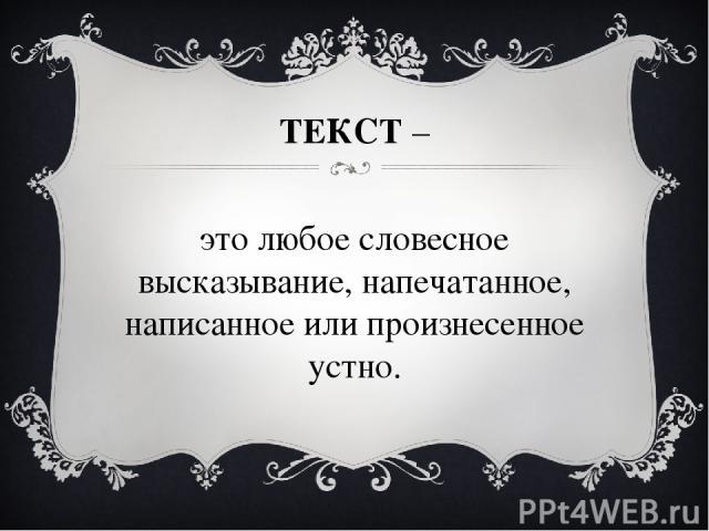 ТЕКСТ – это любое словесное высказывание, напечатанное, написанное или произнесенное устно.