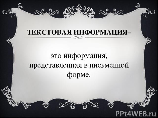 ТЕКСТОВАЯ ИНФОРМАЦИЯ– это информация, представленная в письменной форме.