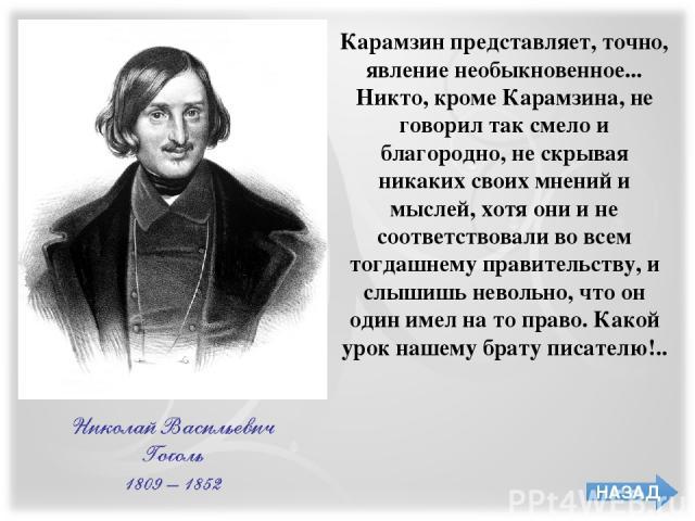 Карамзин представляет, точно, явление необыкновенное... Никто, кроме Карамзина, не говорил так смело и благородно, не скрывая никаких своих мнений и мыслей, хотя они и не соответствовали во всем тогдашнему правительству, и слышишь невольно, что он о…