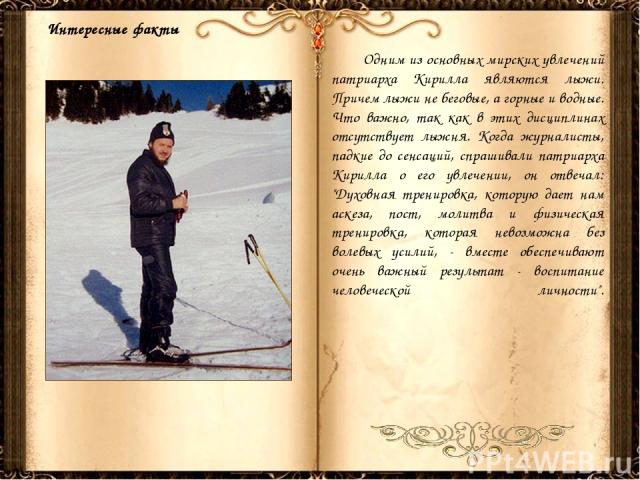 Одним из основных мирских увлечений патриарха Кирилла являются лыжи. Причем лыжи не беговые, а горные и водные. Что важно, так как в этих дисциплинах отсутствует лыжня. Когда журналисты, падкие до сенсаций, спрашивали патриарха Кирилла о его увлечен…