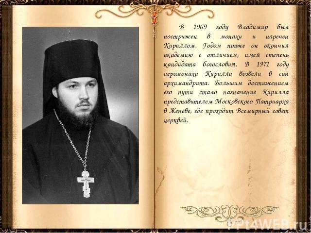В 1969 году Владимир был пострижен в монахи и наречен Кириллом. Годом позже он окончил академию с отличием, имея степень кандидата богословия. В 1971 году иеромонаха Кирилла возвели в сан архимандрита. Большим достижением его пути стало назначение К…