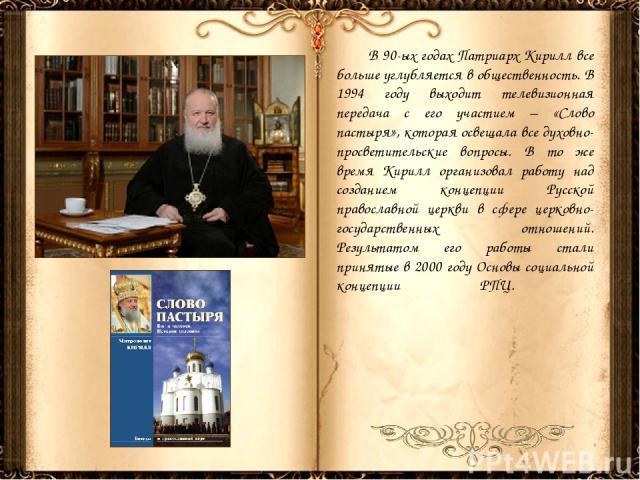 В 90-ых годах Патриарх Кирилл все больше углубляется в общественность. В 1994 году выходит телевизионная передача с его участием – «Слово пастыря», которая освещала все духовно-просветительские вопросы. В то же время Кирилл организовал работу над со…