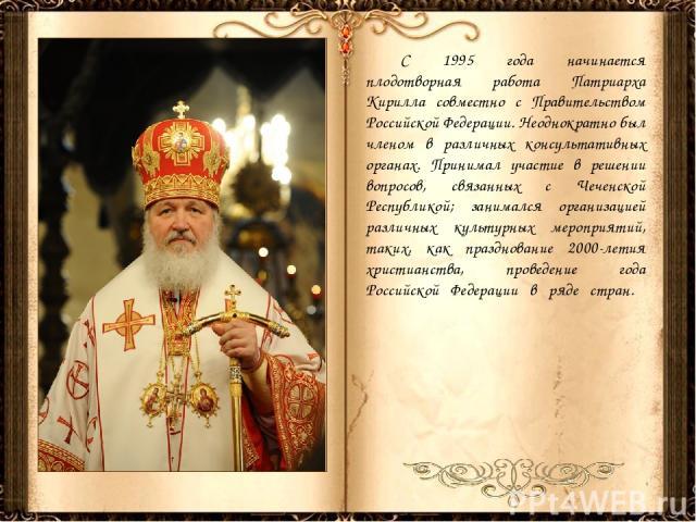 С 1995 года начинается плодотворная работа Патриарха Кирилла совместно с Правительством Российской Федерации. Неоднократно был членом в различных консультативных органах. Принимал участие в решении вопросов, связанных с Чеченской Республикой; занима…