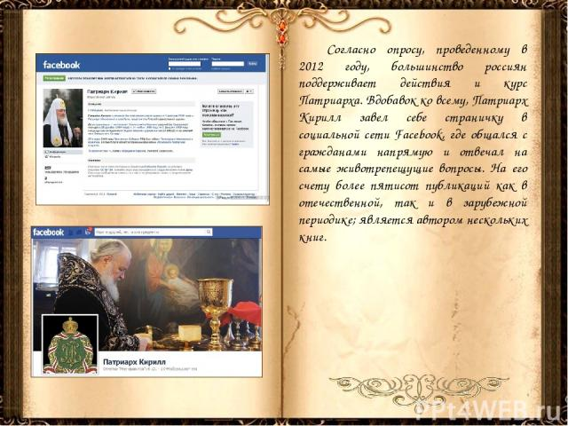 Согласно опросу, проведенному в 2012 году, большинство россиян поддерживает действия и курс Патриарха. Вдобавок ко всему, Патриарх Кирилл завел себе страничку в социальной сети Facebook, где общался с гражданами напрямую и отвечал на самые животрепе…