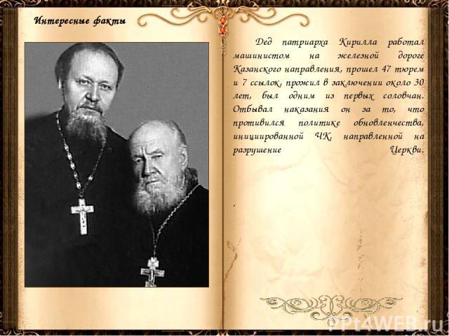 Дед патриарха Кирилла работал машинистом на железной дороге Казанского направления, прошел 47 тюрем и 7 ссылок, прожил в заключении около 30 лет, был одним из первых соловчан. Отбывал наказания он за то, что противился политике обновленчества, иници…