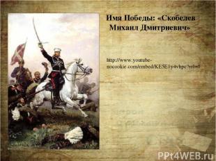 Имя Победы: «Скобелев Михаил Дмитриевич» http://www.youtube-nocookie.com/embed/K