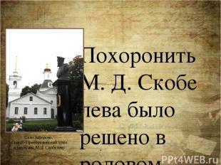 Похоронить М.Д.Скобелева было решено в родовом имении Спасское (ныне село Забо