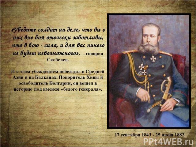 «Убедите солдат на деле, что вы о них вне боя отечески заботливы, что в бою - сила, и для вас ничего не будет невозможного», - говорил Скобелев. И с этим убеждением побеждал в Средней Азии и на Балканах. Покоритель Хивы и освободитель Болгарии, он в…