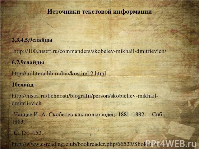 Источники текстовой информации 2,3,4,5,9слайды http://100.histrf.ru/commanders/skobelev-mikhail-dmitrievich/ 6,7,9слайды http://militera.lib.ru/bio/kostin/12.html 10слайд http://histrf.ru/lichnosti/biografii/person/skobieliev-mikhail-dmitriievich Ч…