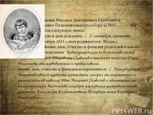 О рождении Михаила Дмитриевича Скобелева в метрической книге Петропавловского собора за 1843 год под №15 имеется следующая запись: «Месяц и день рождения —17 сентября, крещение —14 октября 1843г.;имя родившегося:Михаил. Звание, имя, отчество и …