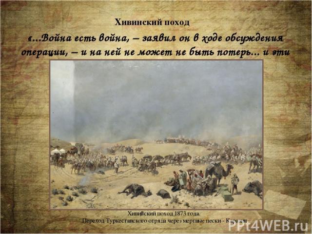 «...Война есть война, – заявил он в ходе обсуждения операции, – и на ней не может не быть потерь... и эти потери могут быть крупными.» Хивинский поход Хивинский поход 1873 года. Переход Туркестанского отряда через мертвые пески - Каразин Весной 187…