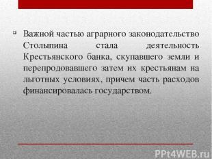 Важной частью аграрного законодательство Столыпина стала деятельность Крестьянск